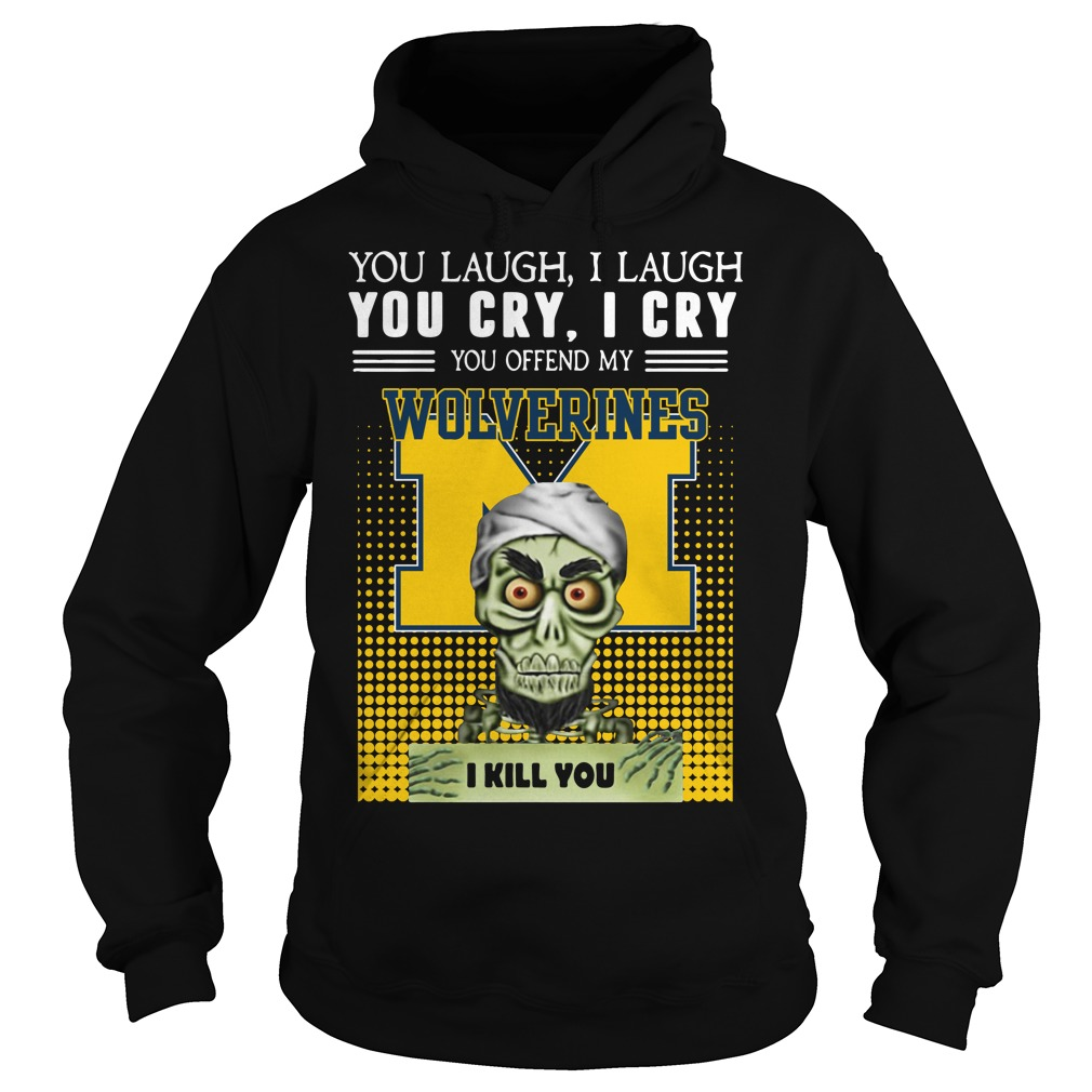 Official You laugh I laugh you cry I cry you offend my Michigan Wolverines Hoodie