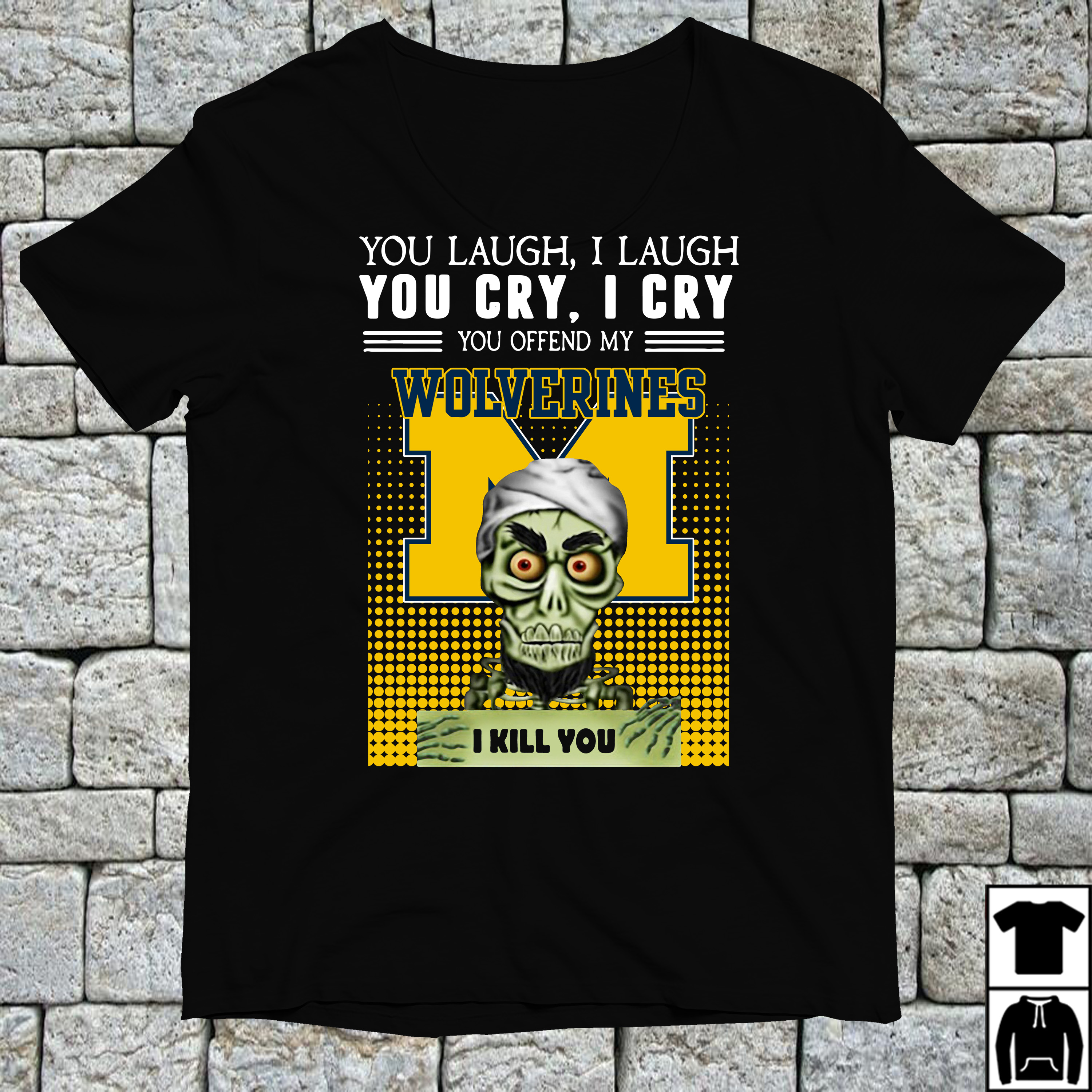 Special You laugh I laugh you cry I cry you offend my Michigan Wolverines shirt