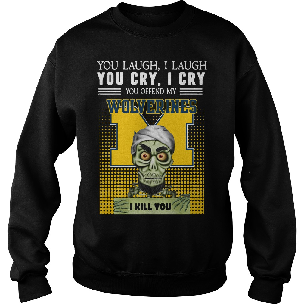 Official You laugh I laugh you cry I cry you offend my Michigan Wolverines Sweater