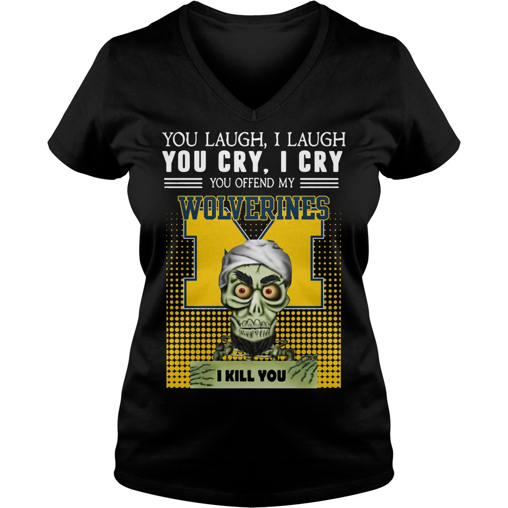 You laugh I laugh you cry I cry you offend my Michigan Wolverines V-neck T-shirt