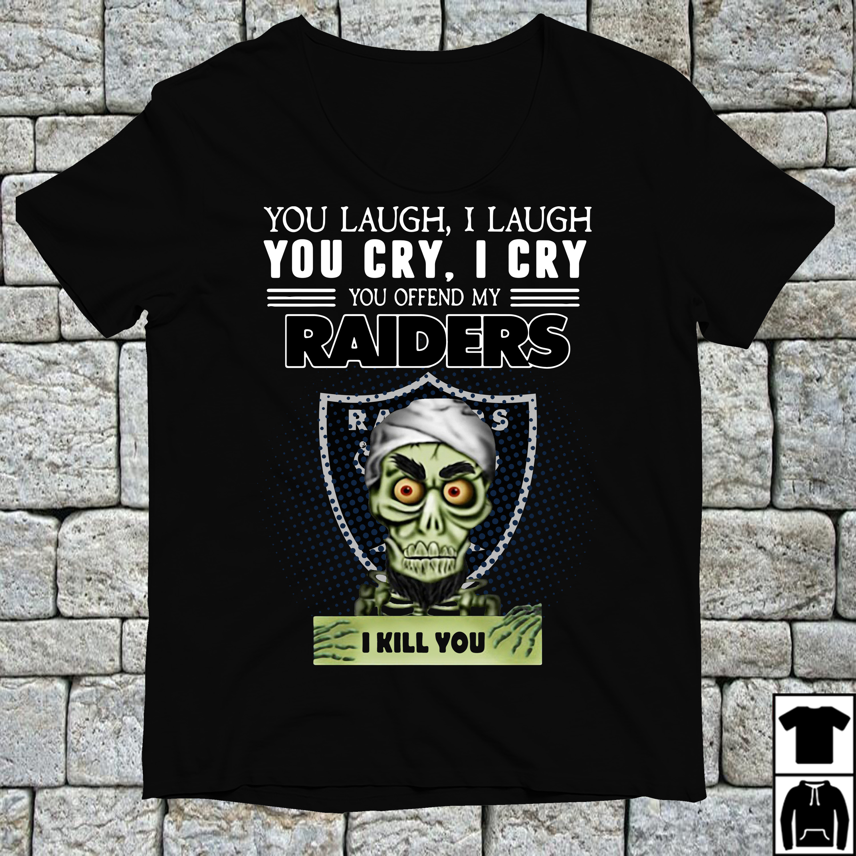 You laugh I laugh you cry I cry you offend my Oakland Raiders shirt