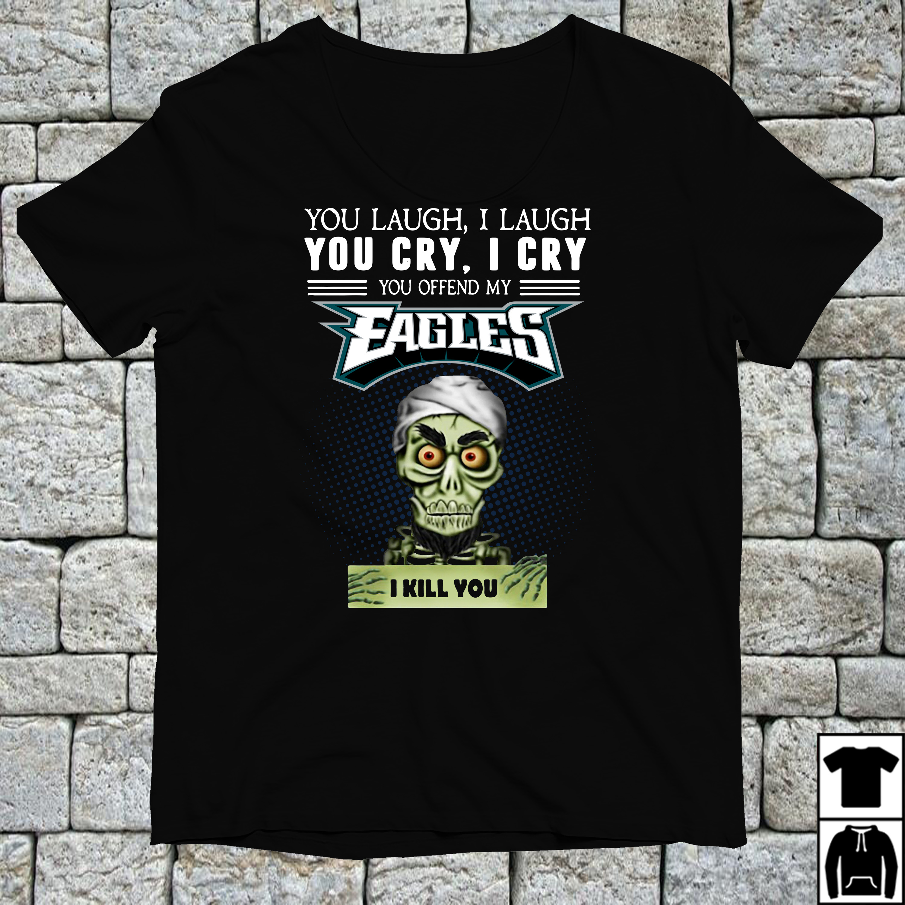 You laugh I laugh you cry I cry you offend my Philadelphia Eagles shirt