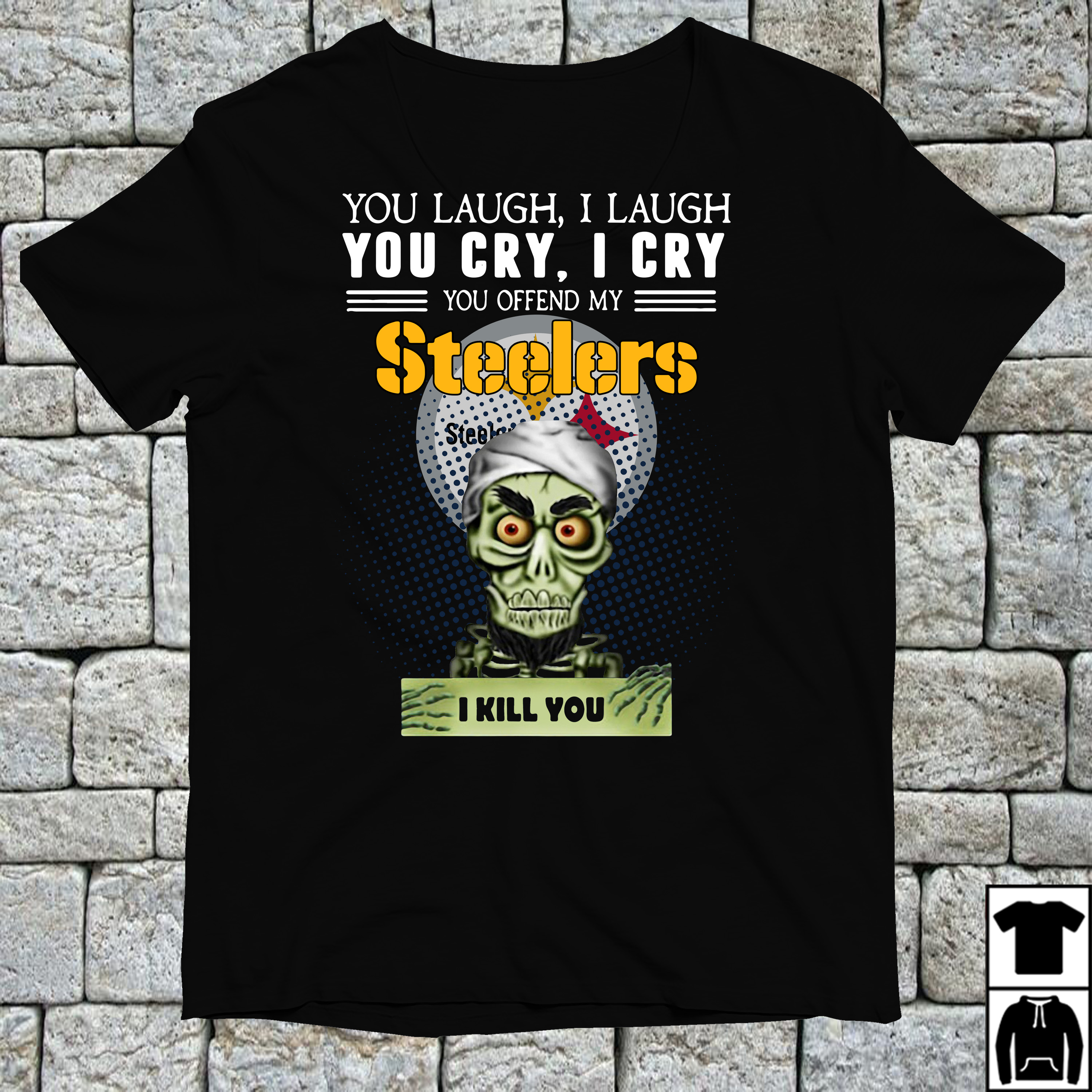 You laugh I laugh you cry I cry you offend my Pittsburgh Steelers shirt