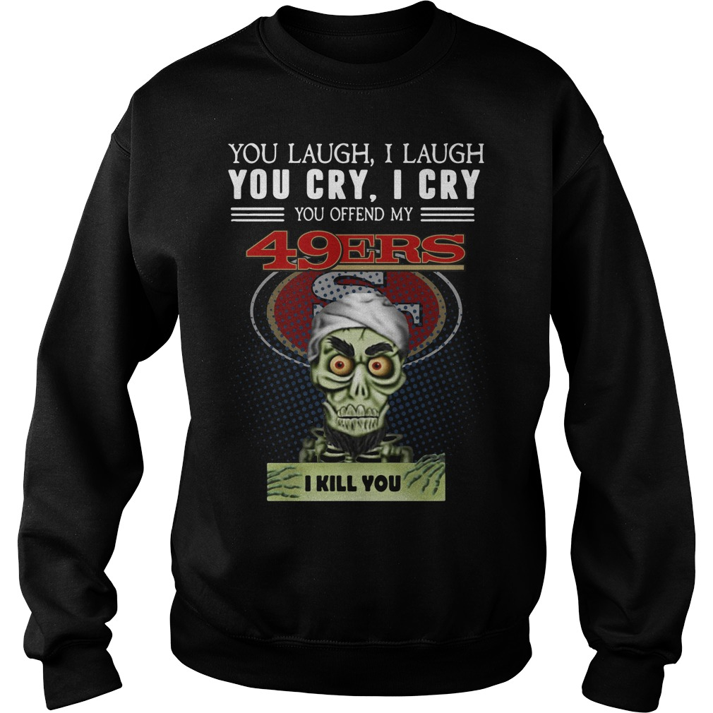 You laugh I laugh you cry I cry you offend my San Francisco 49ers Sweater