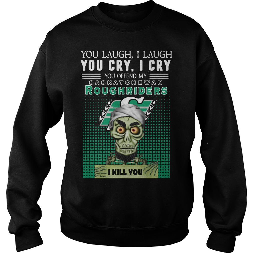 You laugh I laugh you cry you offend my Saskatchewan Roughriders Sweater