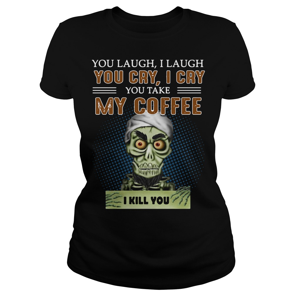 You laugh I laugh you cry I cry you take my coffee Ladies Tee
