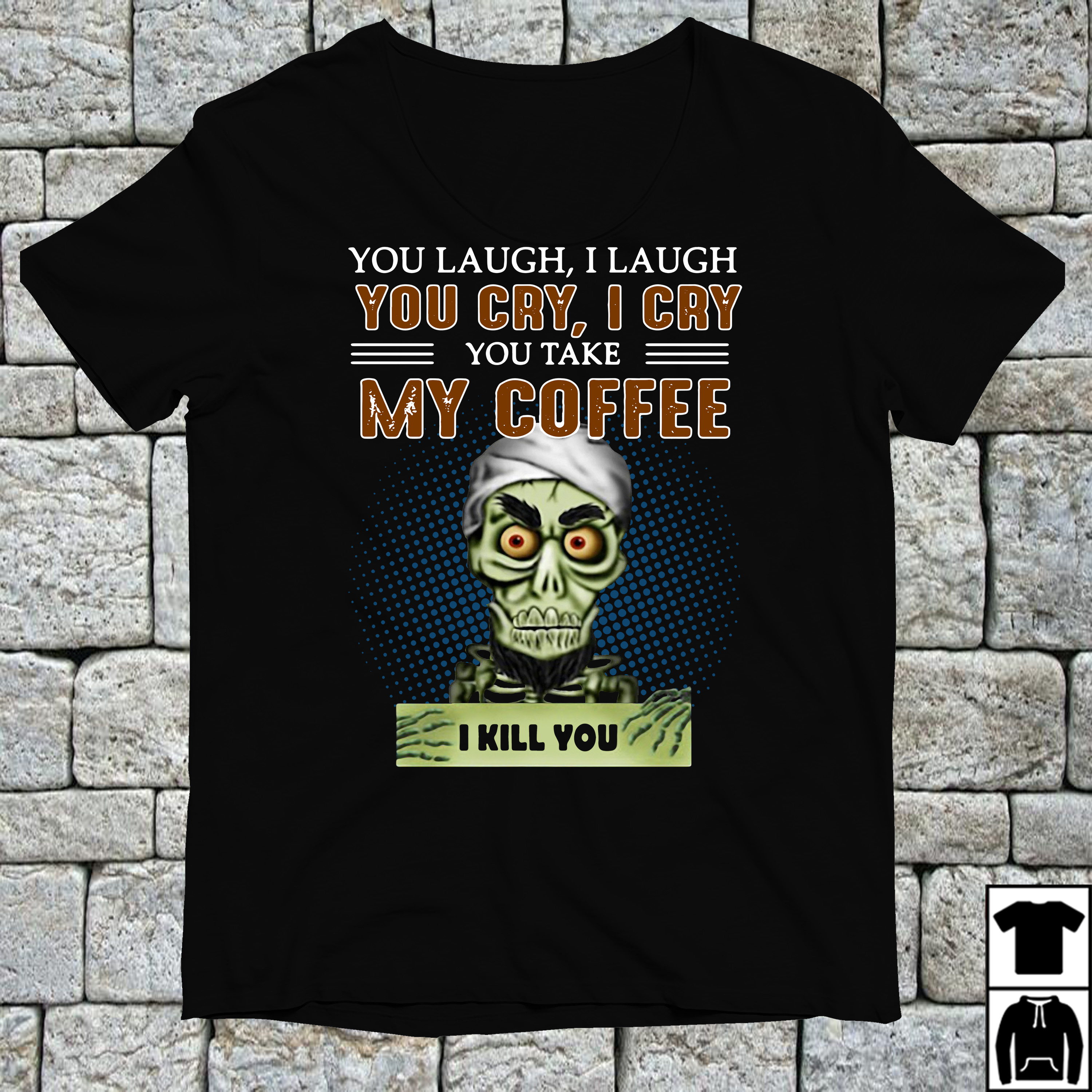 You laugh I laugh you cry I cry you take my coffee shirt