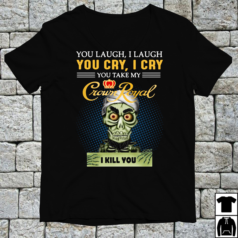 You laugh I laugh you cry I cry you take my Crown Royal shirt
