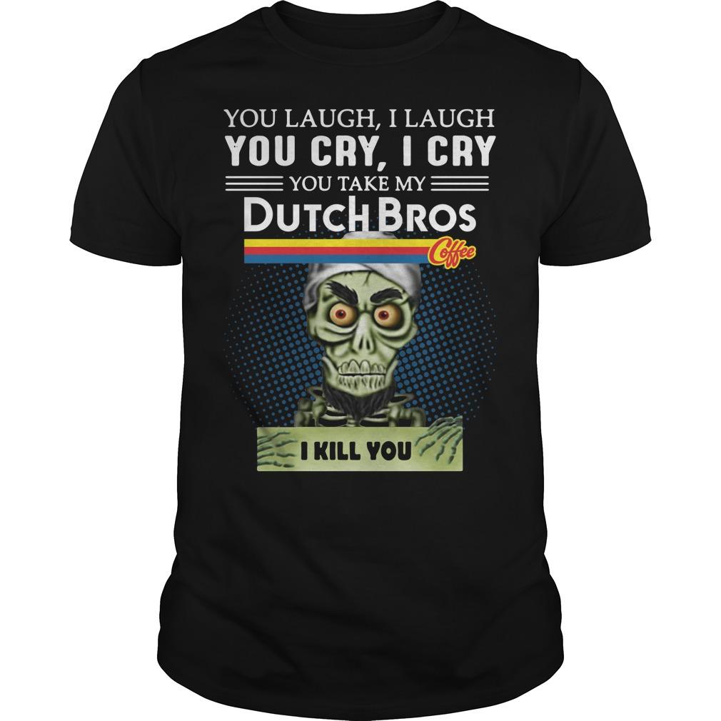 You laugh I laugh you cry I cry you take my Dutch Bros Guys shirt