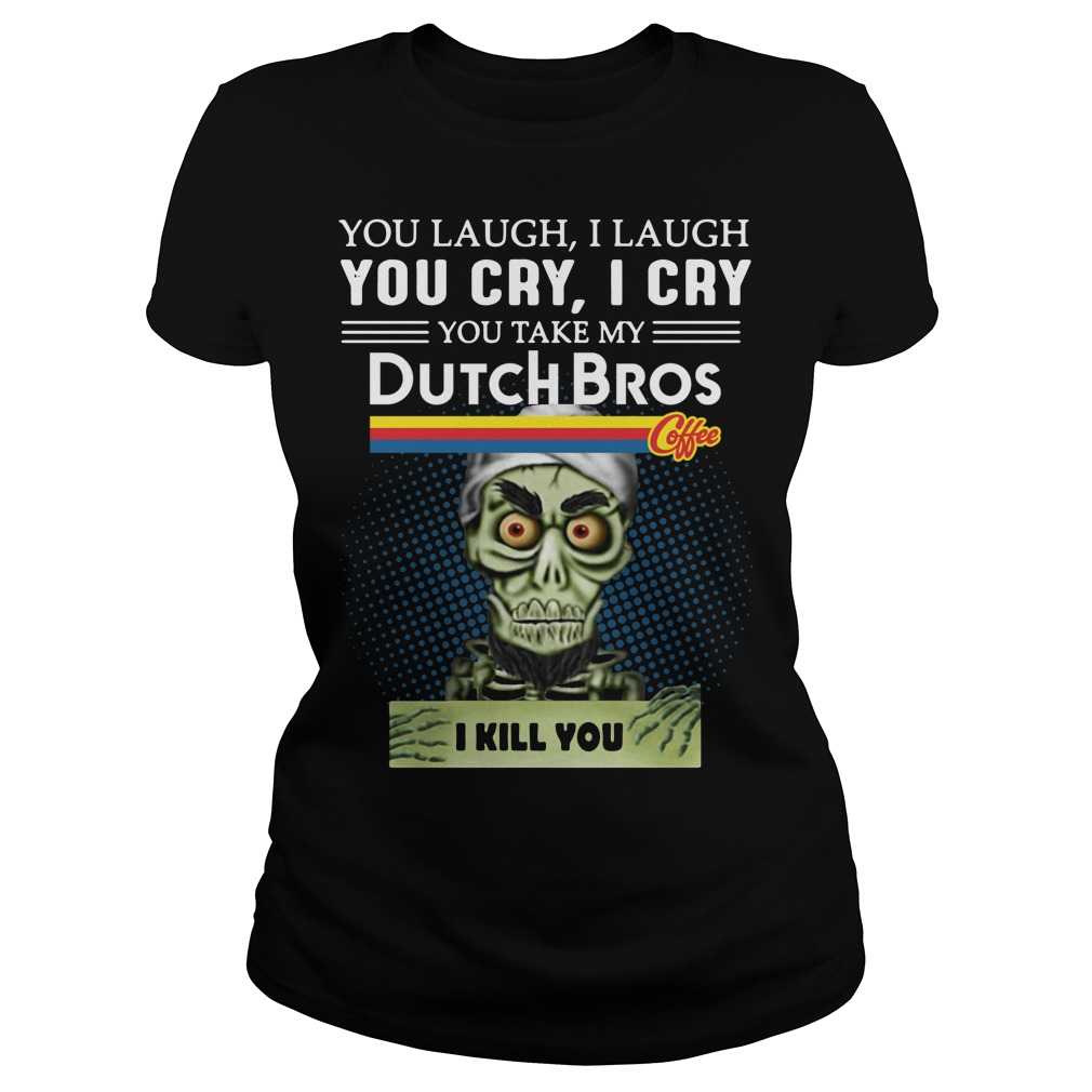 You laugh I laugh you cry I cry you take my Dutch Bros Ladies tee