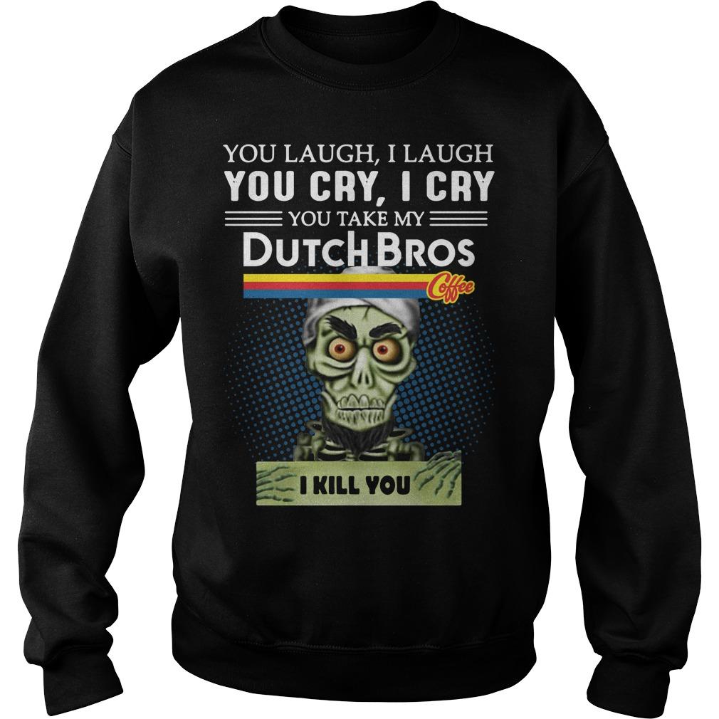 You laugh I laugh you cry I cry you take my Dutch Bros Sweater