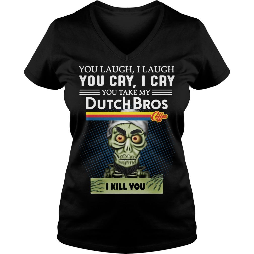You laugh I laugh you cry I cry you take my Dutch Bros V-neck T-shirt