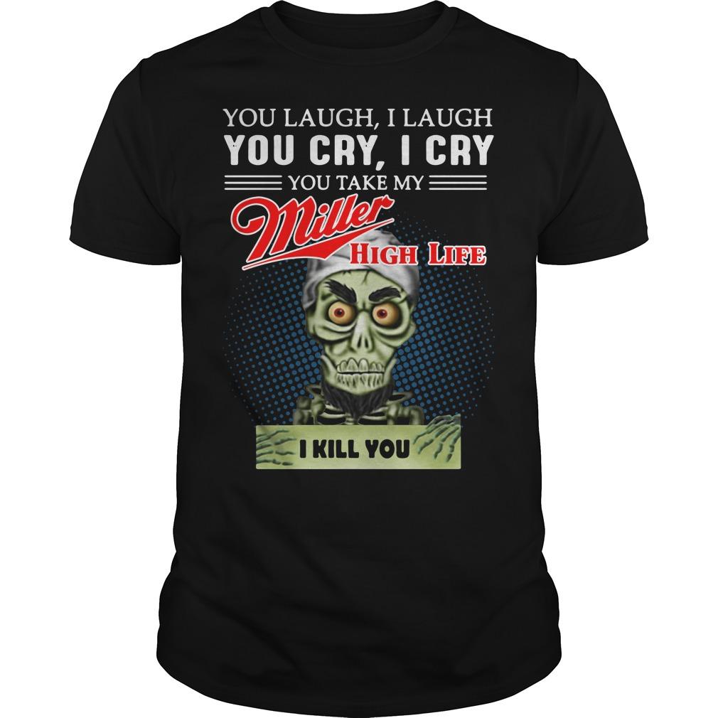 You laugh I laugh you cry I cry you take my Miller High Life Guys shirt