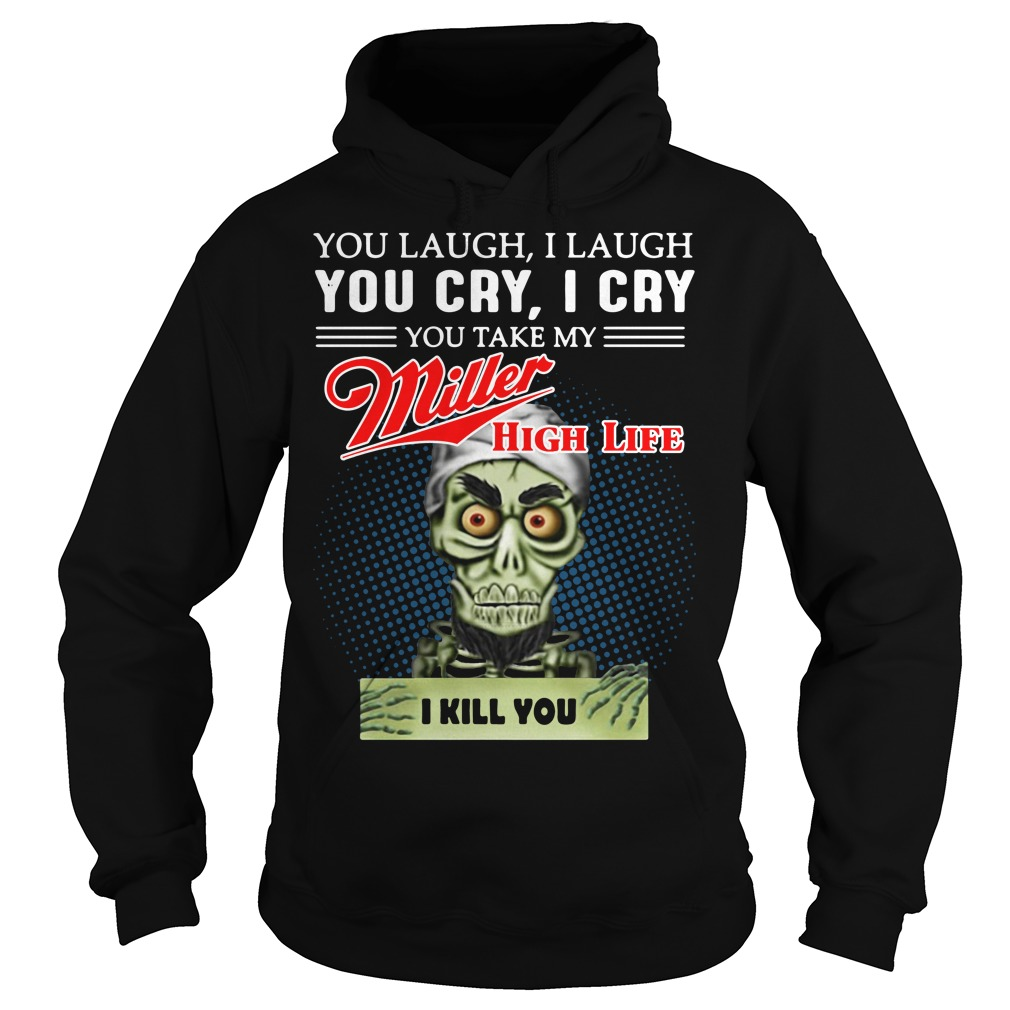 You laugh I laugh you cry I cry you take my Miller High Life Hoodie