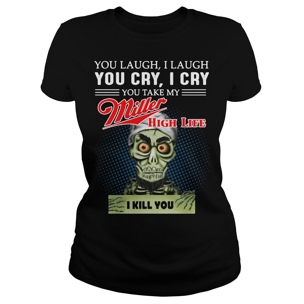 You laugh I laugh you cry I cry you take my Miller High Life Ladies tee