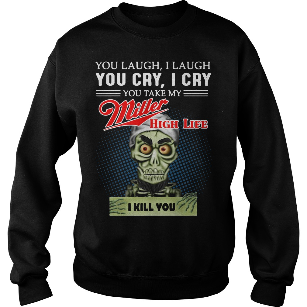 You laugh I laugh you cry I cry you take my Miller High Life Sweater