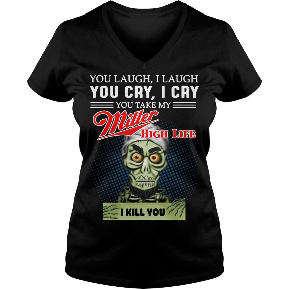 You laugh I laugh you cry I cry you take my Miller High Life V-neck t-shirt