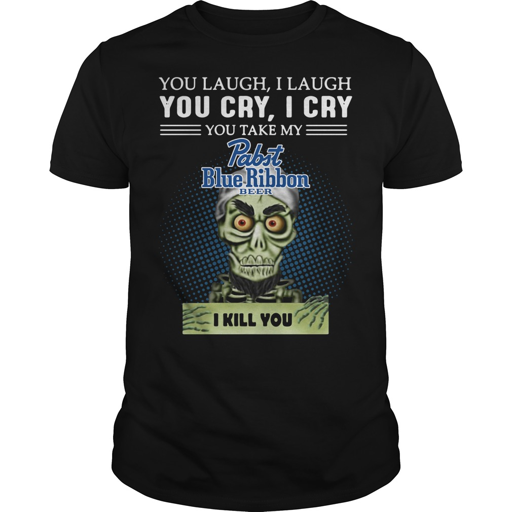 You laugh I laugh you cry I cry you take my Pabst Blue Ribbon Guys shirt