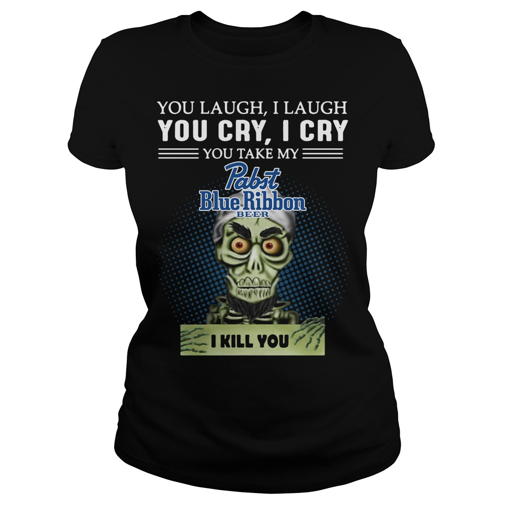 You laugh I laugh you cry I cry you take my Pabst Blue Ribbon Ladies tee