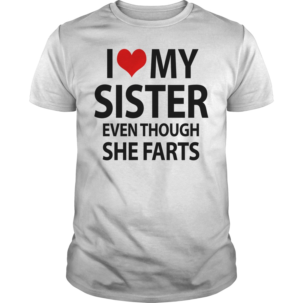 I love my sister even though she farts Guys shirt