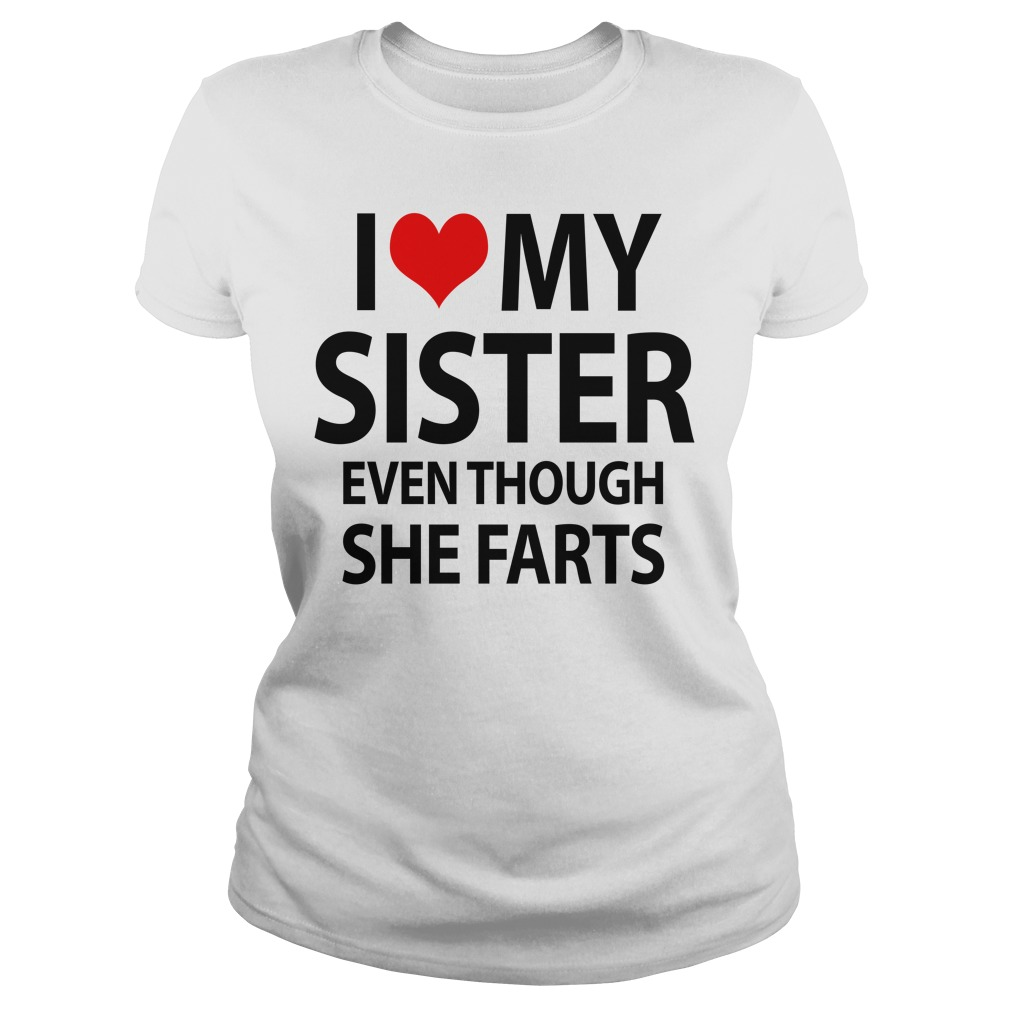 I love my sister even though she farts Ladies tee