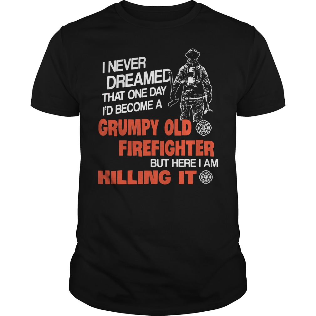 I never dreamed that one day I'd become a grumpy old firefighter Guys Shirt