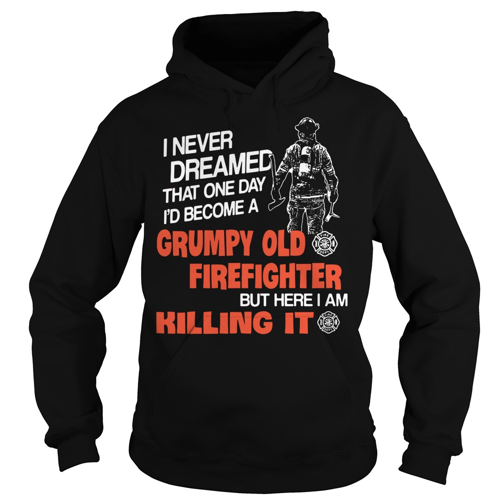 I never dreamed that one day I'd become a grumpy old firefighter Hoodie