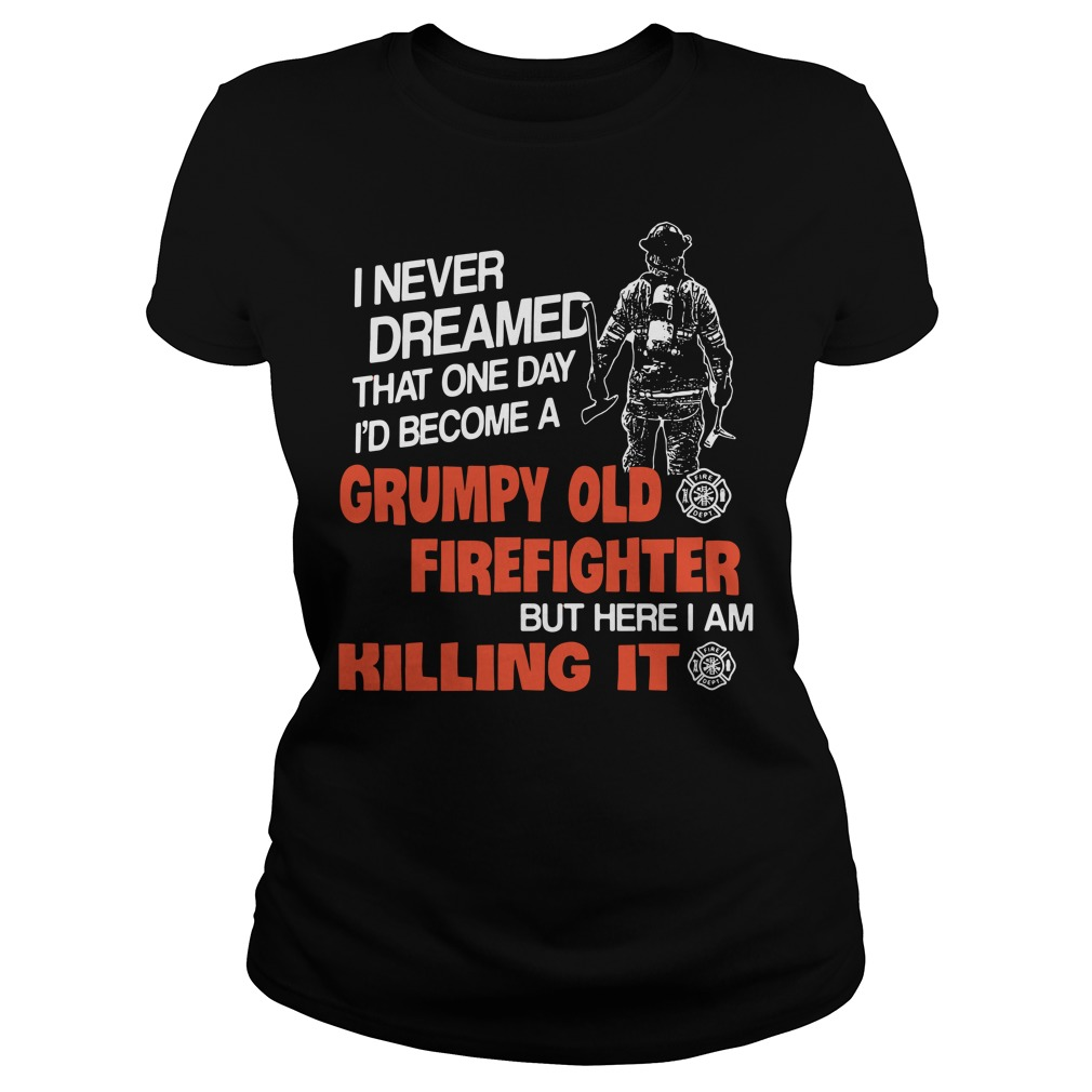 I never dreamed that one day I'd become a grumpy old firefighter Ladies Tee