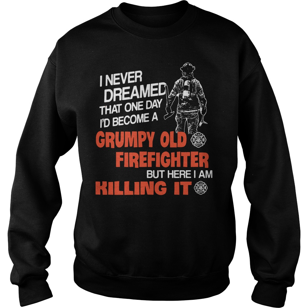 I never dreamed that one day I'd become a grumpy old firefighter Sweater