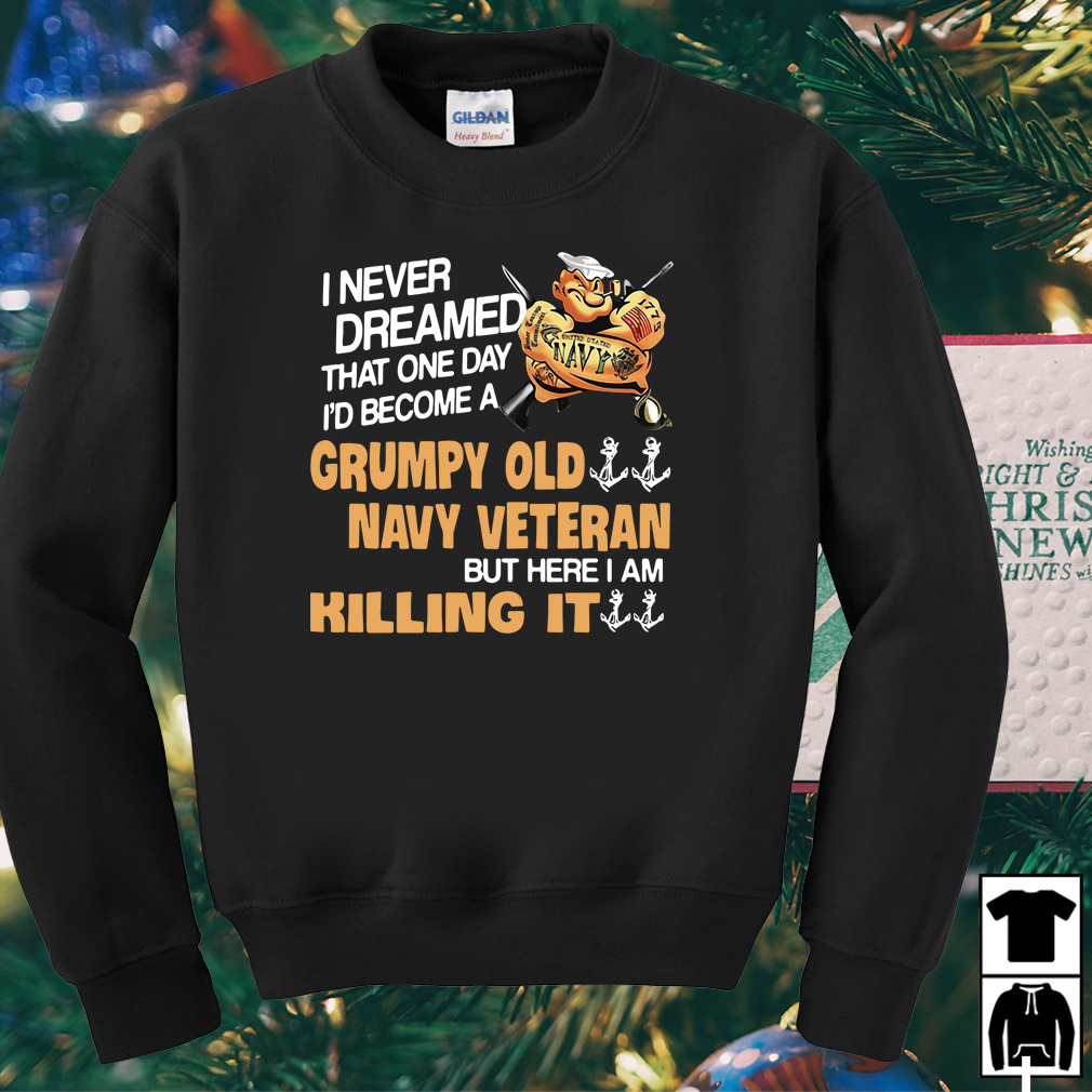 I never dreamed that one day I'd become a grumpy old navy veteran shirt