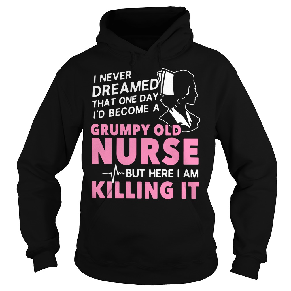 I never dreamed that one day I'd become a grumpy old nurse Hoodie