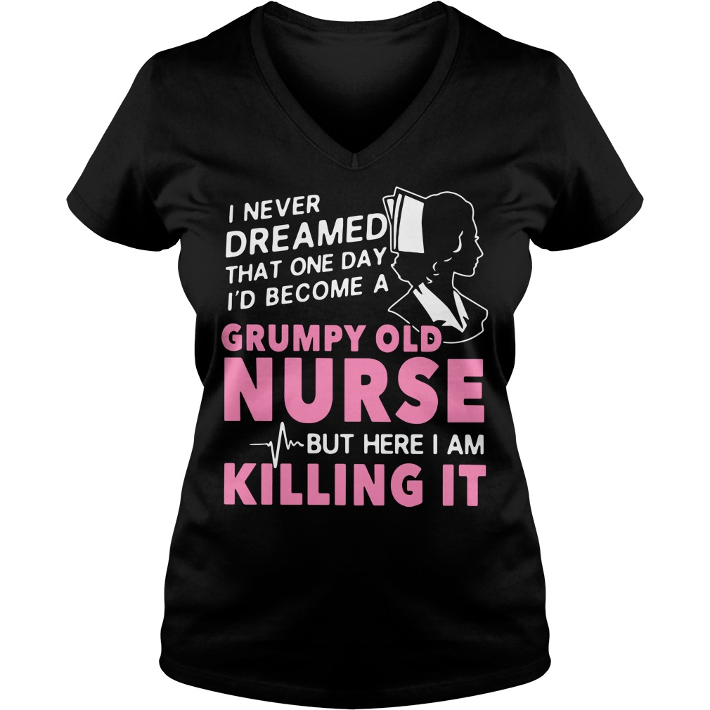 I never dreamed that one day I'd become a grumpy old nurse V-neck T-shirt