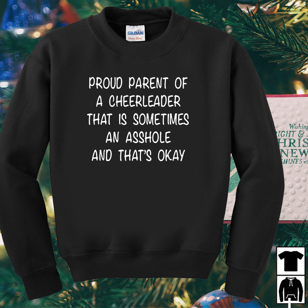 Proud parent of a cheerleader that is sometimes an asshole and that's shirt