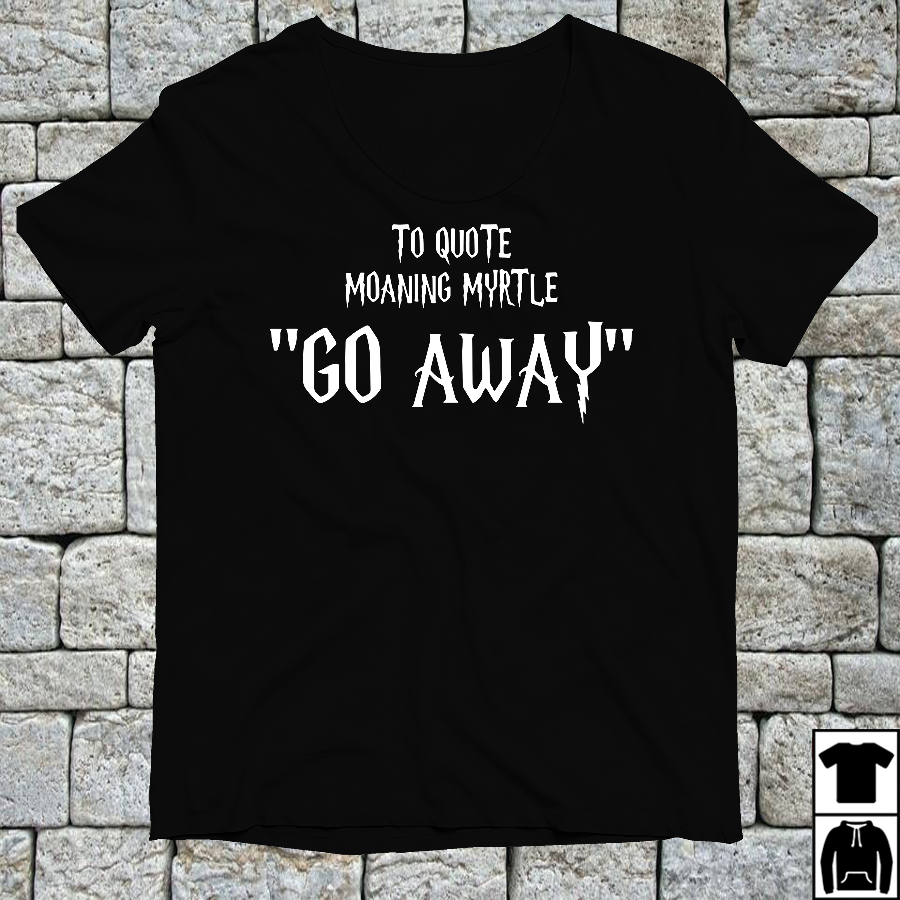 To quote moaning myrtle go away shirt