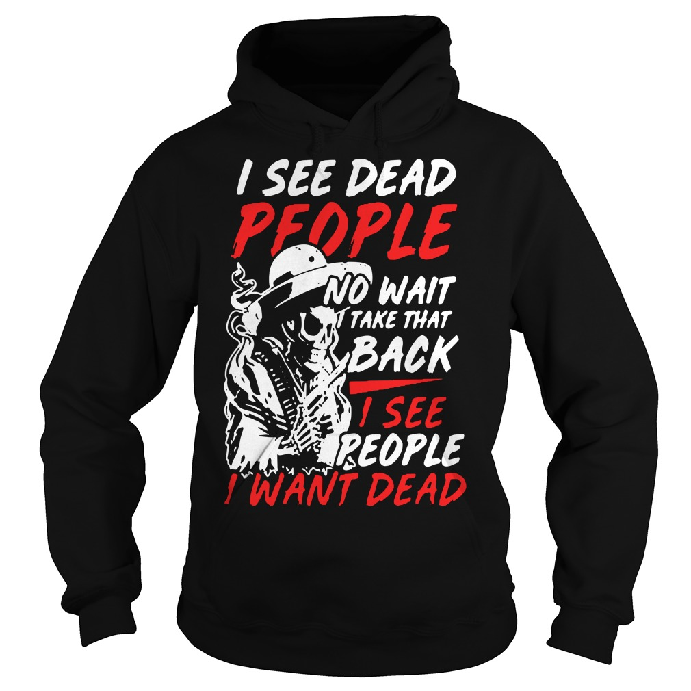 I see dead people no wait take that back I see people I want dead Hoodie