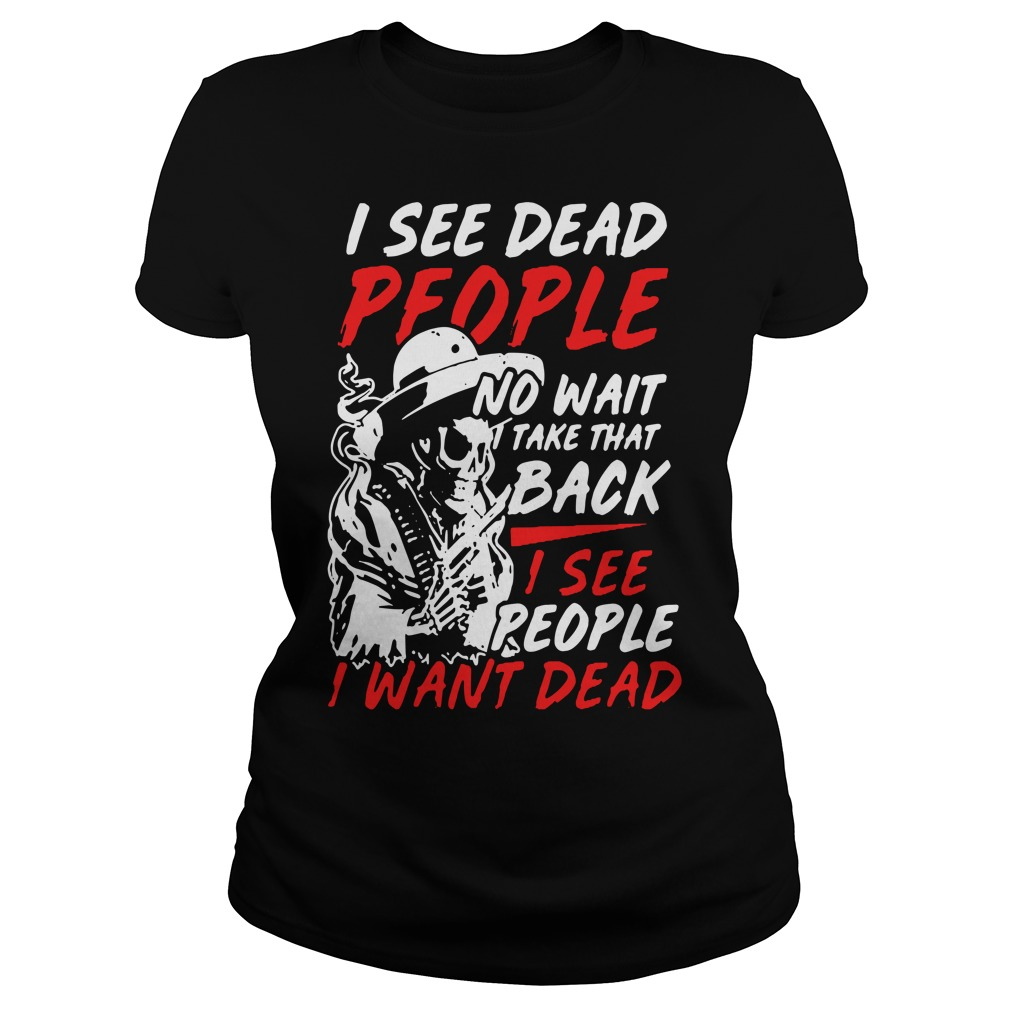 I see dead people no wait take that back I see people I want dead Ladies Tee