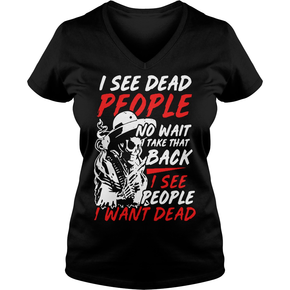 I see dead people no wait take that back I see people I want dead V-neck T-shirt