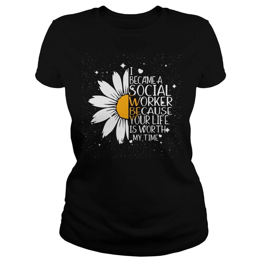 Sunflower I became a Social worked because your life is worth Ladies Tee