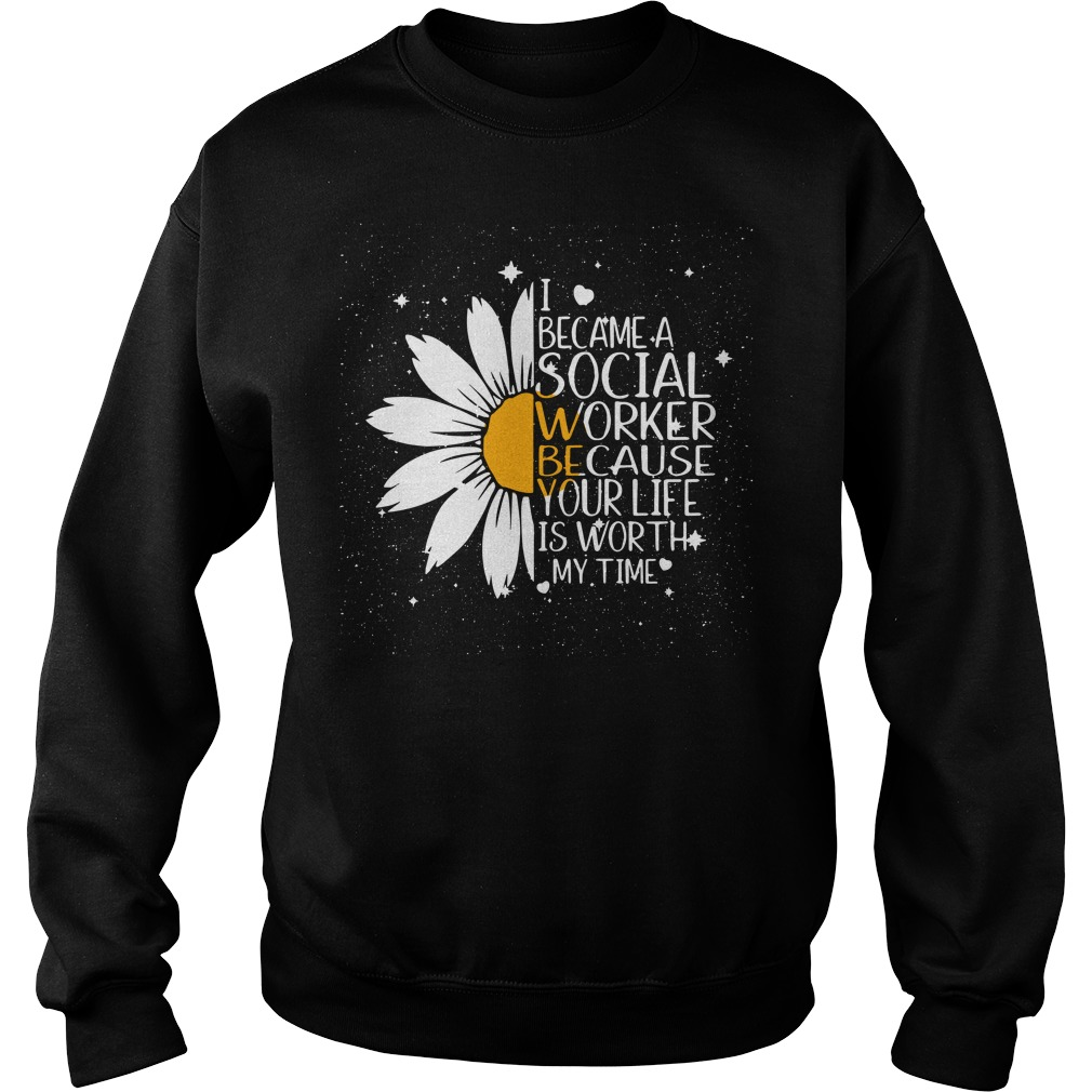 Sunflower I became a Social worked because your life is worth Sweater