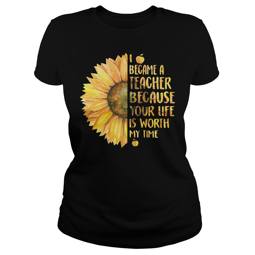 Sunflower I became a teacher because your life is worth my time Ladies Tee