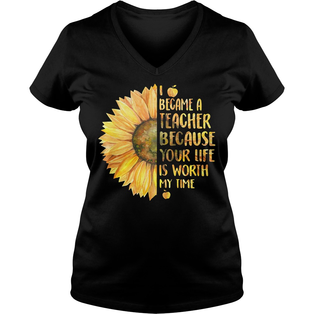 Sunflower I became a teacher because your life is worth my time V-neck T-shirt