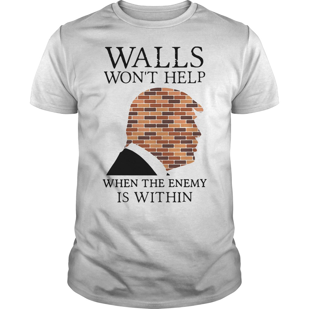 Trump walls won't help when the enemy is within Guys Shirt