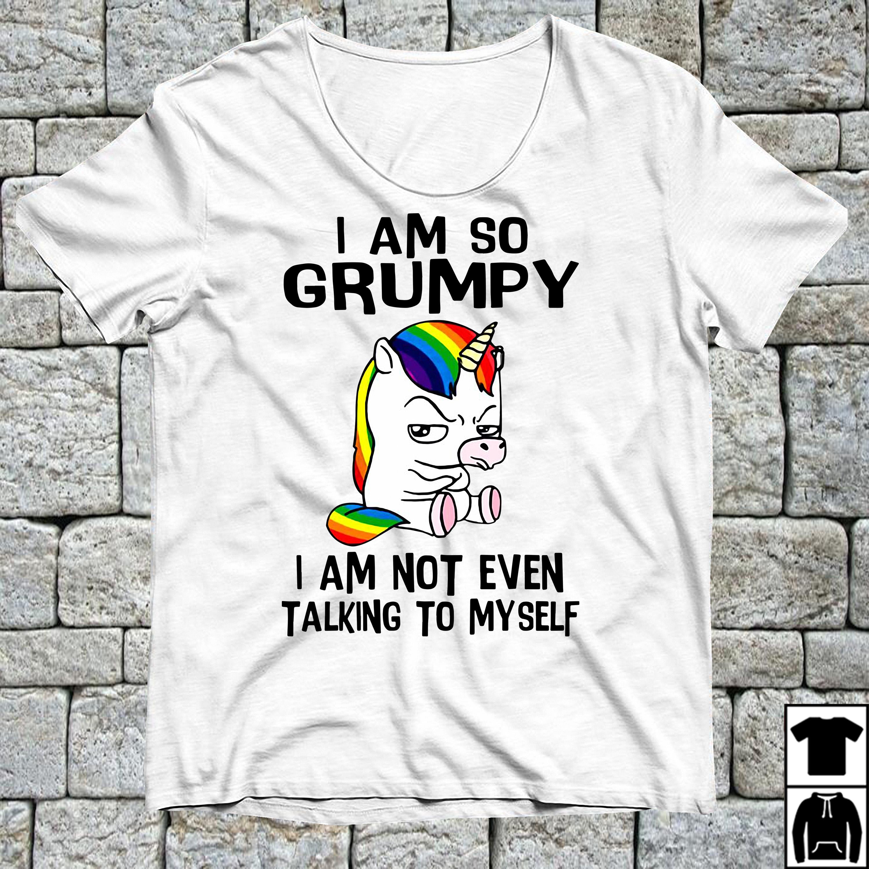 Unicorn I am so grumpy I am not even talking to myself shirt