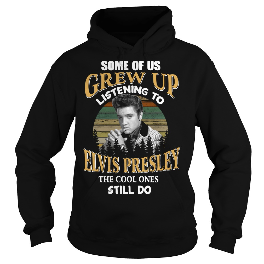 Some of us Grew up listening to Elvis Presley the cool ones still do Hoodie