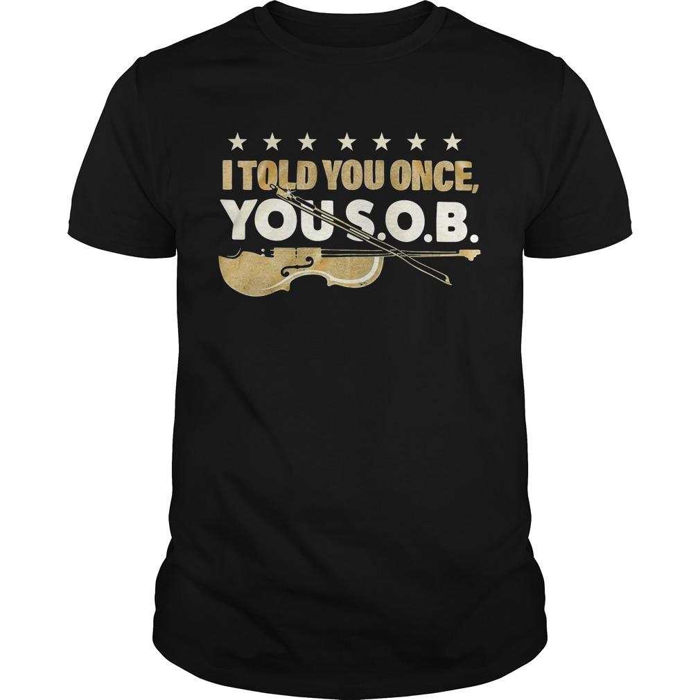 Violon I told you once you SOB Guys Shirt