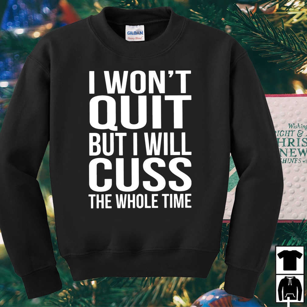 I won't quit but I will cuss the whole time shirt