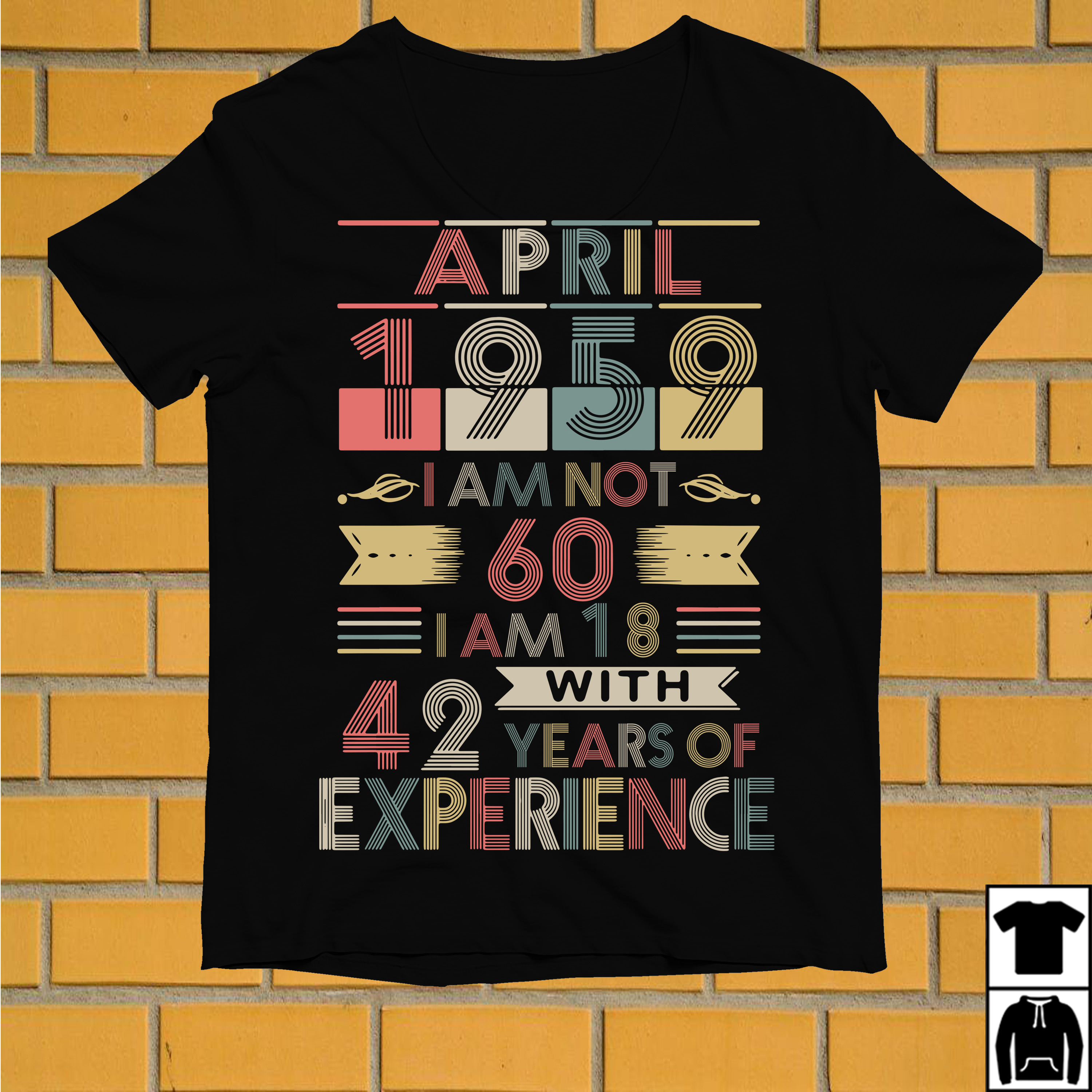 April 1959 I am not 60 I am 18 with 42 years of experience shirt