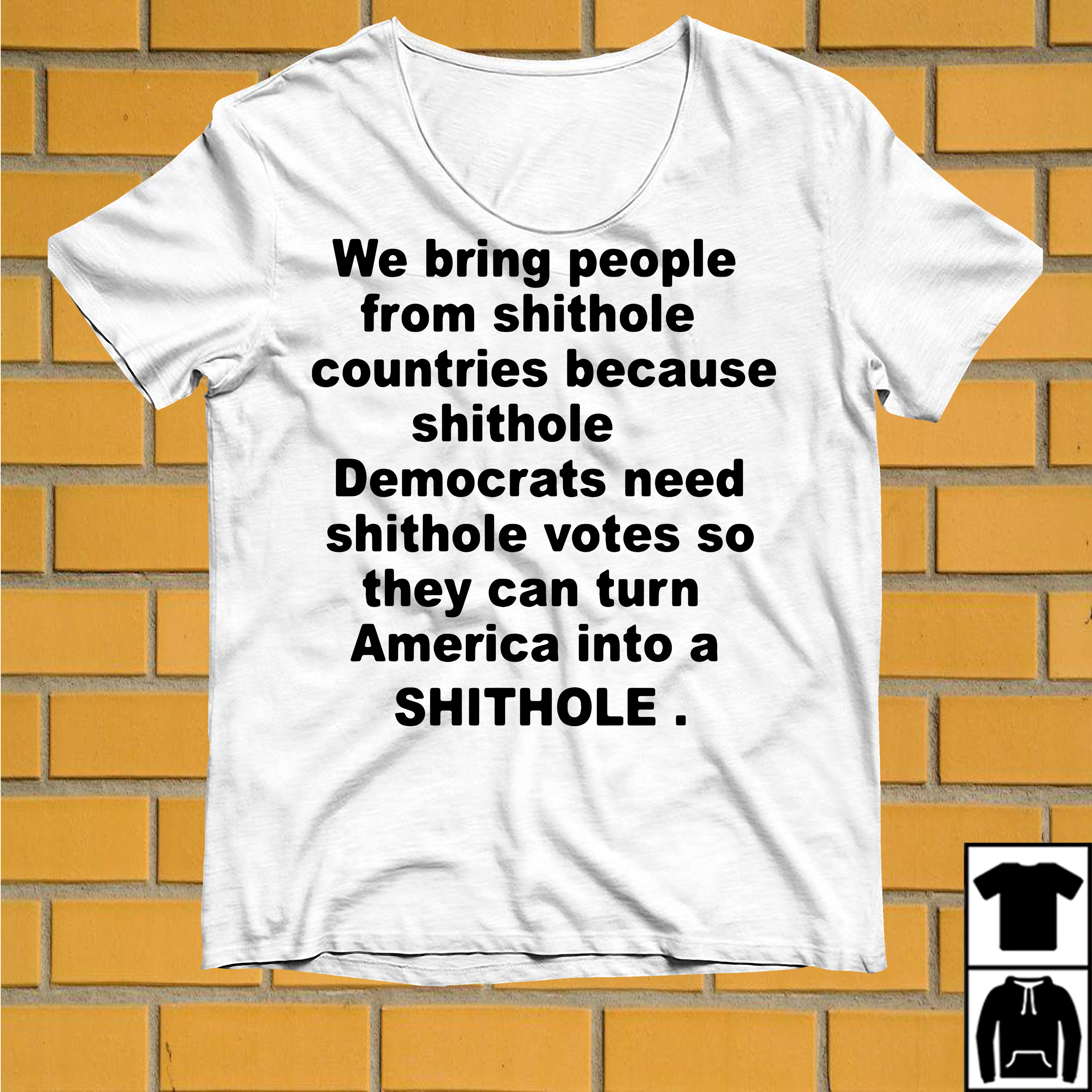 We bring people from shithole countries because shithole Democrats shirt