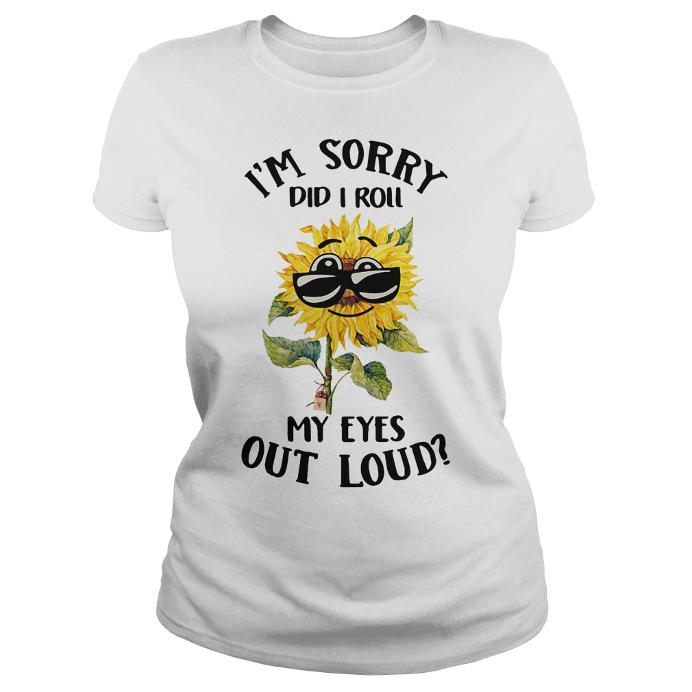 Cool sunflower I'm sorry did I roll my eyes out loud Ladies Tee