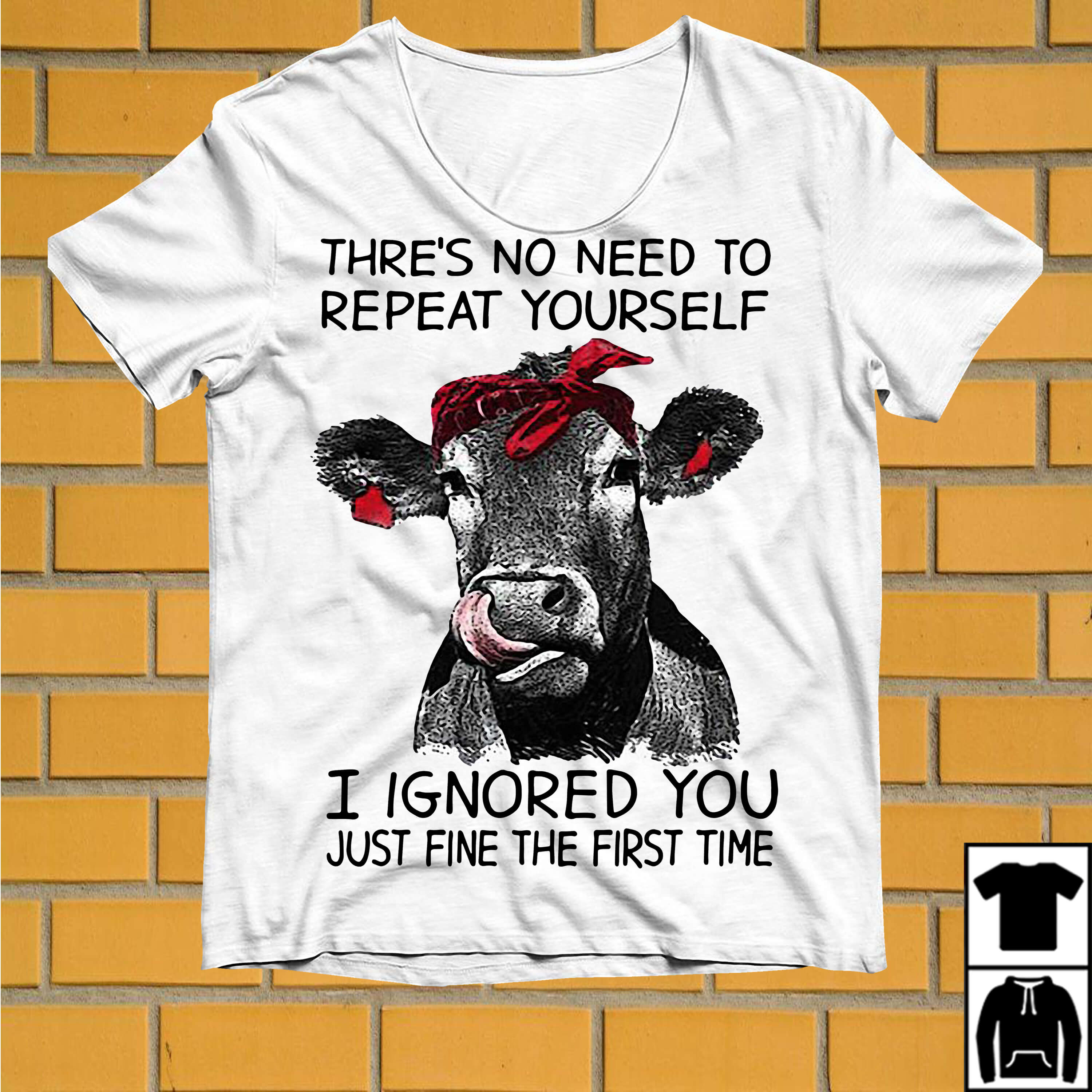 Cow thre's no need to repeat yourself I ignored you just fine the first time shirt